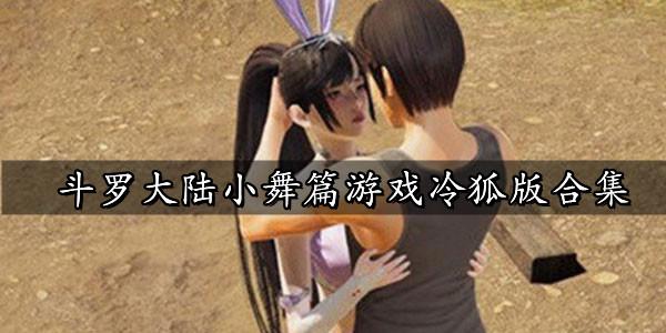 斗罗大陆小舞篇游戏冷狐版合集